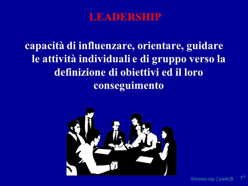 Sistema cap 2 parte B 57 LEADERSHIP capacità di influenzare, orientare, guidare le attività individuali e di gruppo verso la definizione di obiettivi