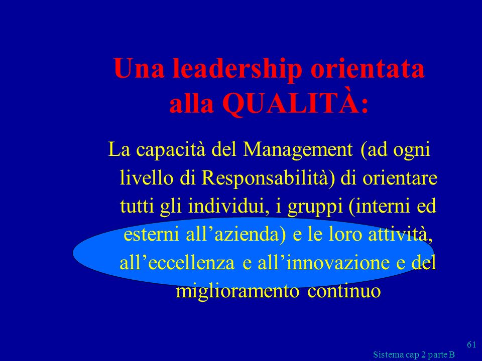 Sistema cap 2 parte B 61 Una leadership orientata alla QUALITÀ: La capacità del Management (ad ogni livello di Responsabilità) di orientare tutti gli