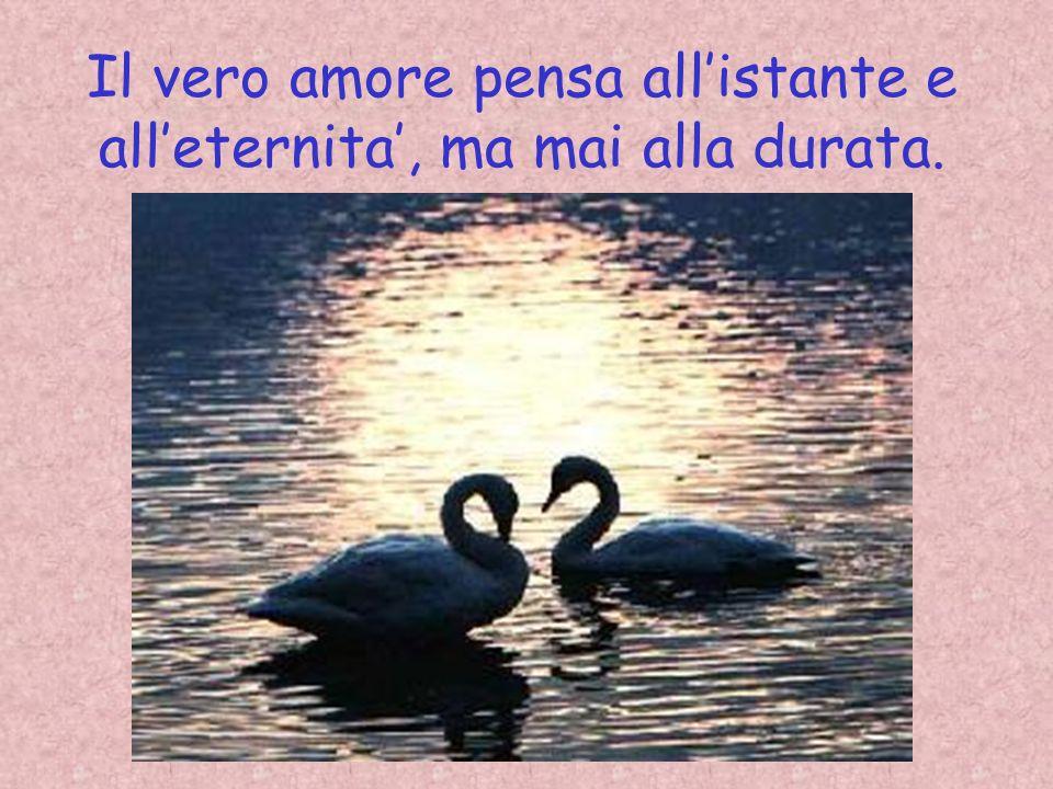 Il vero amore pensa allistante e alleternita, ma mai alla durata.