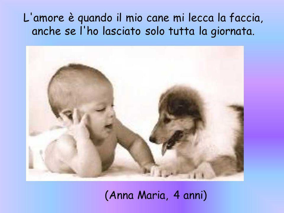 L'amore è quando il mio cane mi lecca la faccia, anche se l'ho lasciato solo tutta la giornata. (Anna Maria, 4 anni)