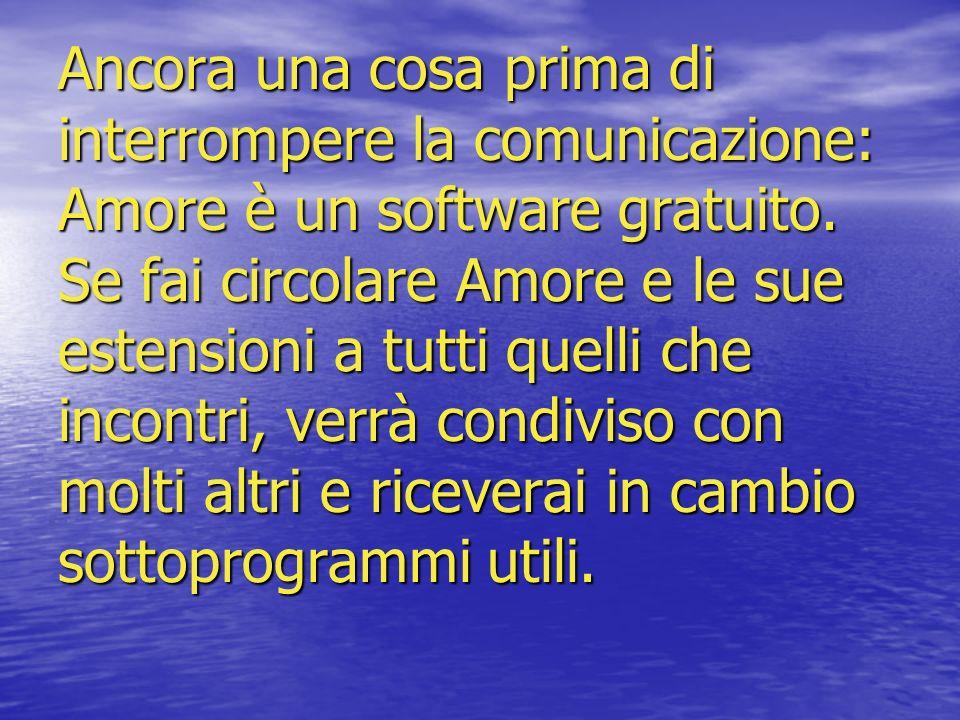 Ancora una cosa prima di interrompere la comunicazione: Amore è un software gratuito. Se fai circolare Amore e le sue estensioni a tutti quelli che in