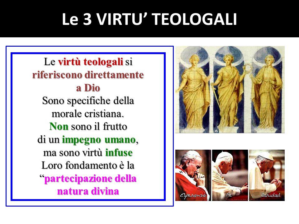 Le virtù teologali si riferiscono direttamente a Dio Sono specifiche della morale cristiana.