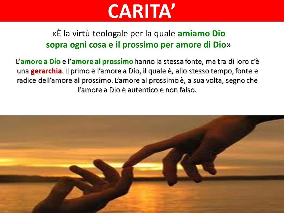 «È la virtù teologale per la quale amiamo Dio sopra ogni cosa e il prossimo per amore di Dio» Lamore a Dio e lamore al prossimo hanno la stessa fonte, ma tra di loro cè una gerarchia.