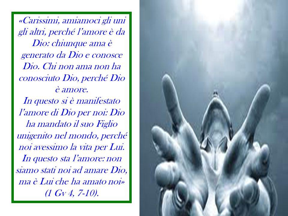 «Carissimi, amiamoci gli uni gli altri, perché lamore è da Dio: chiunque ama è generato da Dio e conosce Dio.
