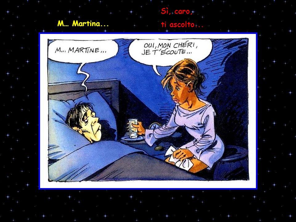 Sì, caro, ti ascolto... M… Martina...