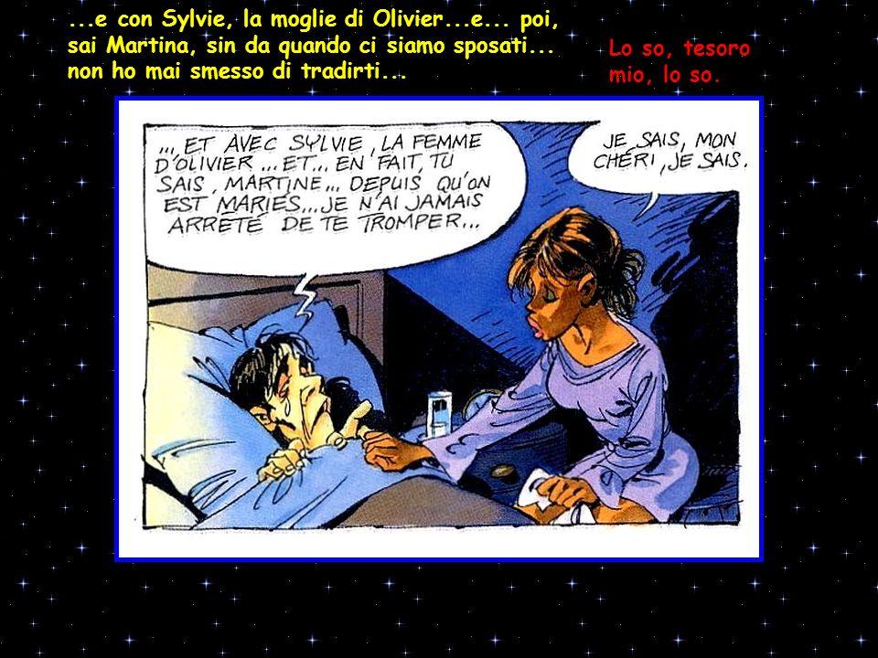...e con Sylvie, la moglie di Olivier...e... poi, sai Martina, sin da quando ci siamo sposati... non ho mai smesso di tradirti... Lo so, tesoro mio, l