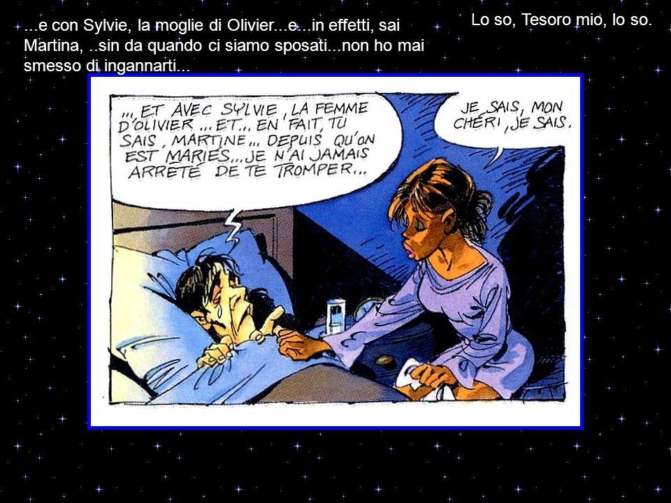 ...e con Sylvie, la moglie di Olivier...e...in effetti, sai Martina,..sin da quando ci siamo sposati...non ho mai smesso di ingannarti... Lo so, Tesor