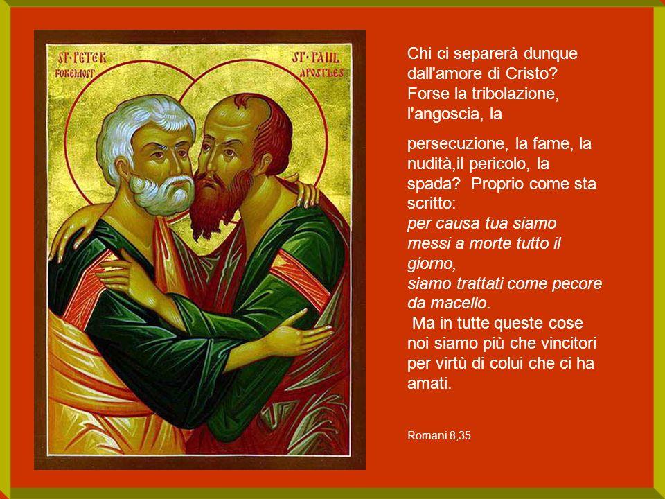 Chi ci separerà dunque dall'amore di Cristo? Forse la tribolazione, l'angoscia, la persecuzione, la fame, la nudità,il pericolo, la spada? Proprio com
