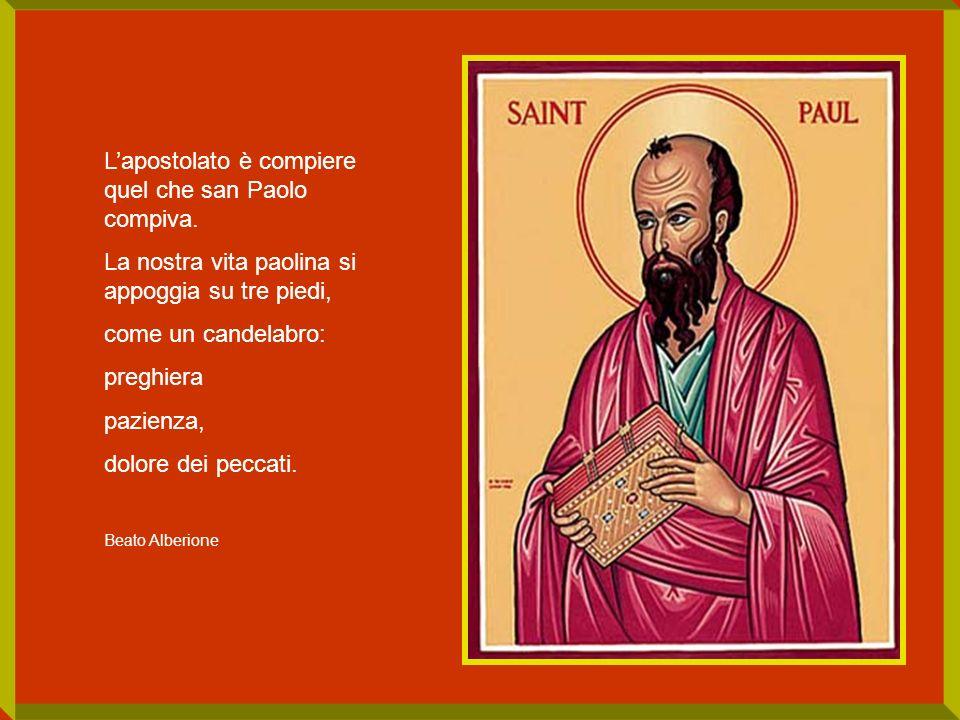 Lapostolato è compiere quel che san Paolo compiva. La nostra vita paolina si appoggia su tre piedi, come un candelabro: preghiera pazienza, dolore dei