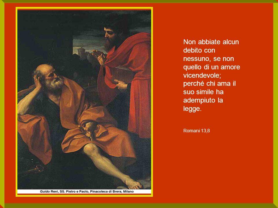 Non abbiate alcun debito con nessuno, se non quello di un amore vicendevole; perché chi ama il suo simile ha adempiuto la legge. Romani 13,8