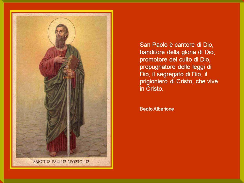 San Paolo è cantore di Dio, banditore della gloria di Dio, promotore del culto di Dio, propugnatore delle leggi di Dio, il segregato di Dio, il prigio