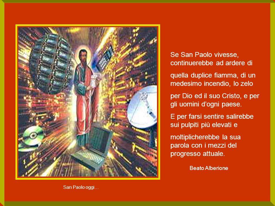 Se San Paolo vivesse, continuerebbe ad ardere di quella duplice fiamma, di un medesimo incendio, lo zelo per Dio ed il suo Cristo, e per gli uomini do