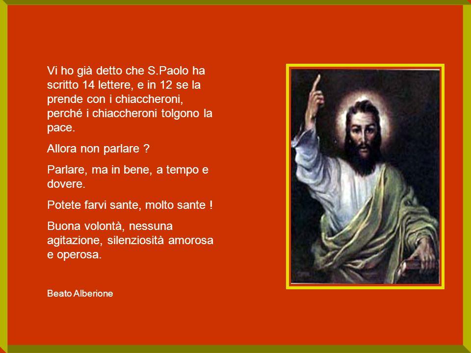 Vi ho già detto che S.Paolo ha scritto 14 lettere, e in 12 se la prende con i chiaccheroni, perché i chiaccheroni tolgono la pace. Allora non parlare