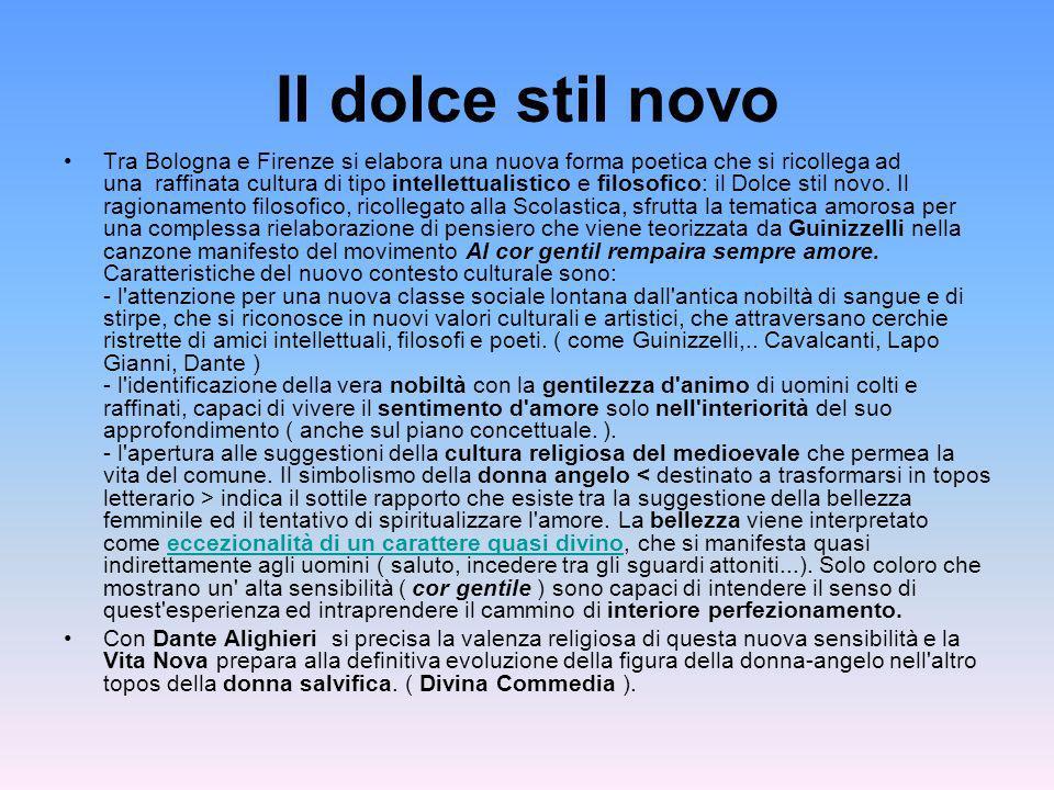 Il dolce stil novo Tra Bologna e Firenze si elabora una nuova forma poetica che si ricollega ad una raffinata cultura di tipo intellettualistico e fil