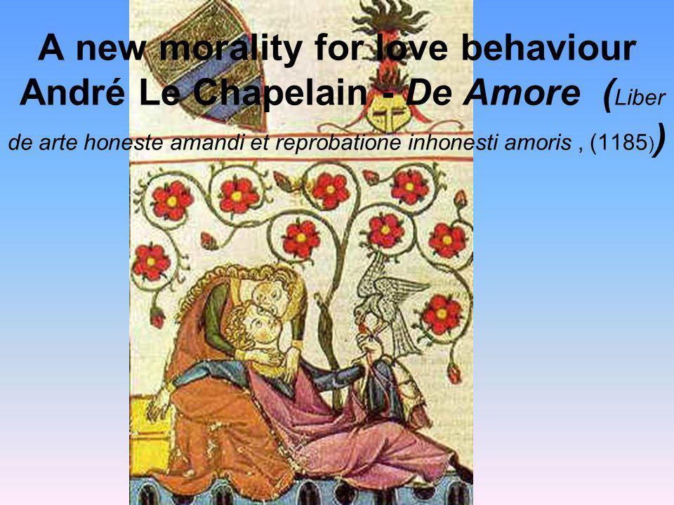 A new morality for love behaviour André Le Chapelain - De Amore ( Liber de arte honeste amandi et reprobatione inhonesti amoris, (1185 ) )