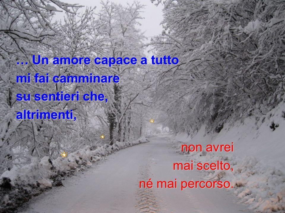 … Un amore capace a tutto mi fai camminare su sentieri che, altrimenti, non avrei mai scelto, né mai percorso.