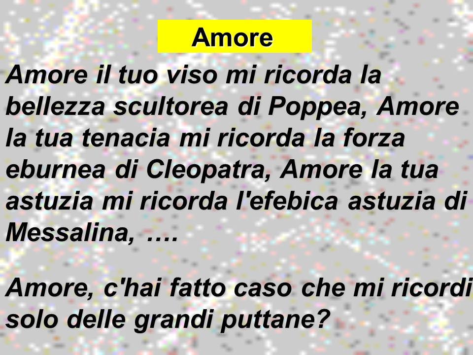 Amore Amore Amore il tuo viso mi ricorda la bellezza scultorea di Poppea, Amore la tua tenacia mi ricorda la forza eburnea di Cleopatra, Amore la tua