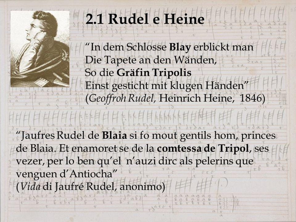 2.1 Rudel e Heine In dem Schlosse Blay erblickt man Die Tapete an den Wänden, So die Gräfin Tripolis Einst gesticht mit klugen Händen ( Geoffroh Rudel, Heinrich Heine, 1846) Jaufres Rudel de Blaia si fo mout gentils hom, princes de Blaia.