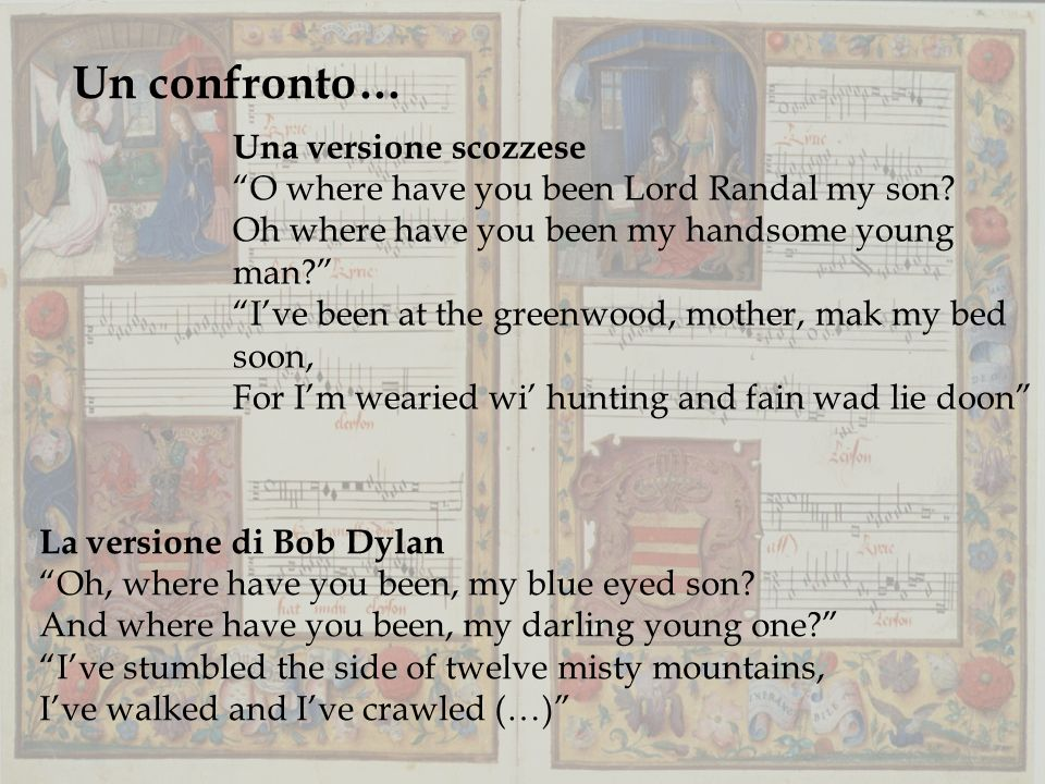 Un confronto… La versione di Bob Dylan Oh, where have you been, my blue eyed son? And where have you been, my darling young one? Ive stumbled the side