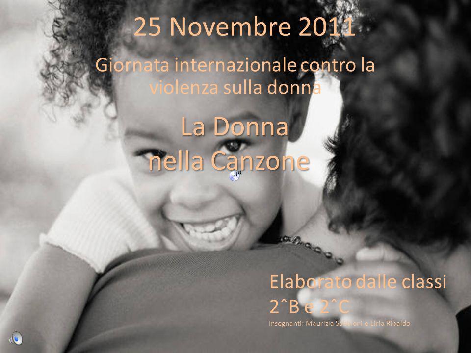 25 Novembre 2011 Giornata internazionale contro la violenza sulla donna La Donna nella Canzone nella Canzone Elaborato dalle classi 2ˆB e 2ˆC Insegnanti: Maurizia Sabbioni e Liria Ribaldo