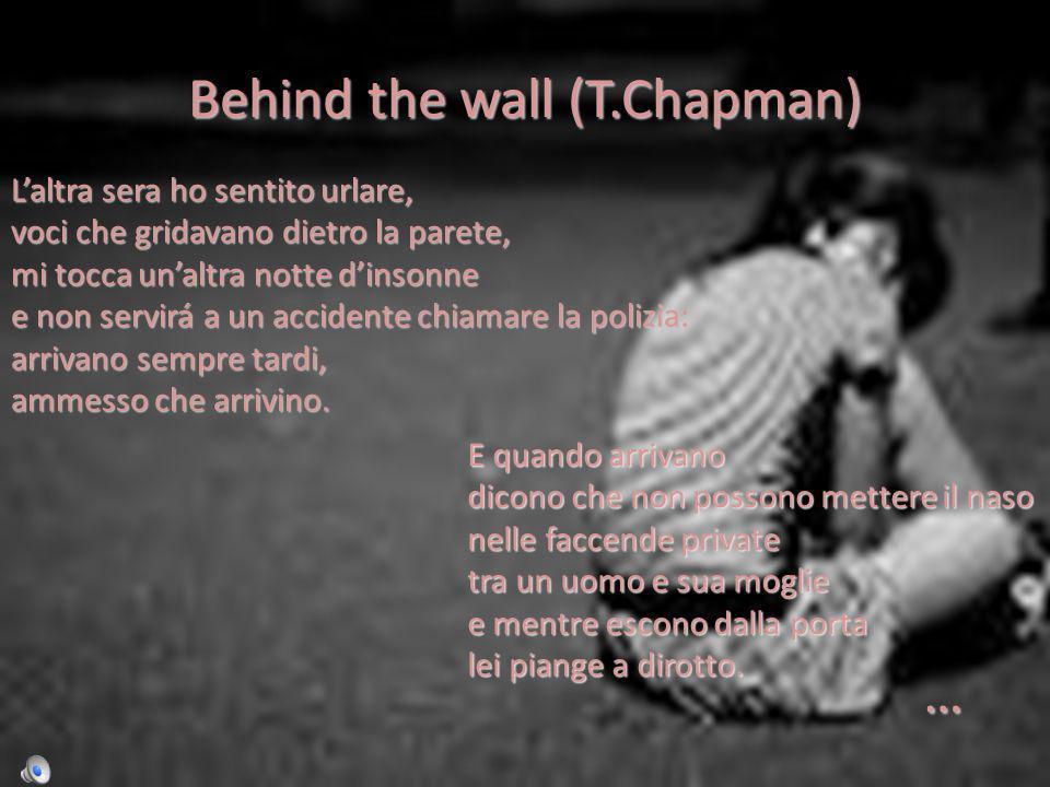 Behind the wall (T.Chapman) Laltra sera ho sentito urlare, voci che gridavano dietro la parete, mi tocca unaltra notte dinsonne e non servirá a un accidente chiamare la polizia: arrivano sempre tardi, ammesso che arrivino.