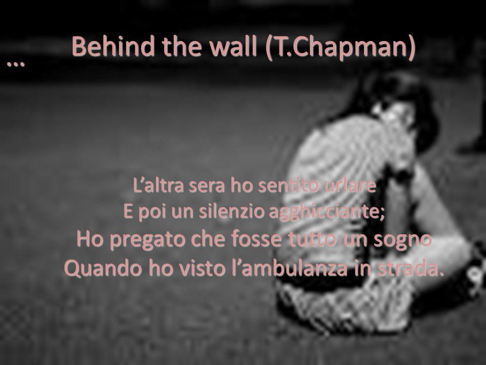 Behind the wall (T.Chapman) … Laltra sera ho sentito urlare E poi un silenzio agghicciante; Ho pregato che fosse tutto un sogno Quando ho visto lambulanza in strada.