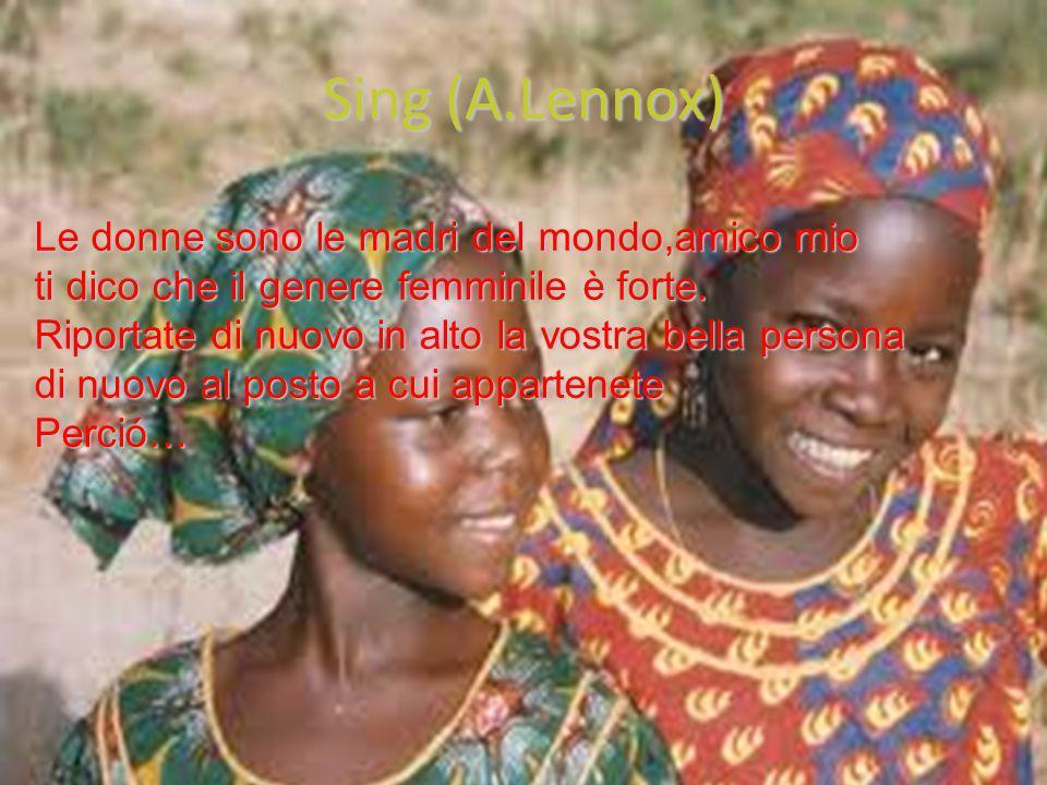 Sing (A.Lennox) Le donne sono le madri del mondo,amico mio ti dico che il genere femminile è forte.