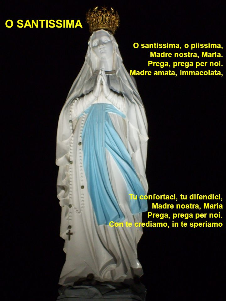 O santissima, o piissima, Madre nostra, Maria. Prega, prega per noi. Madre amata, immacolata, O SANTISSIMA Tu confortaci, tu difendici, Madre nostra,