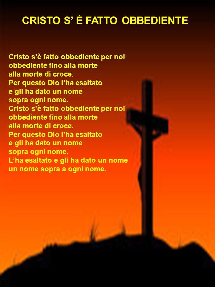 CRISTO S È FATTO OBBEDIENTE Cristo sè fatto obbediente per noi obbediente fino alla morte alla morte di croce. Per questo Dio lha esaltato e gli ha da