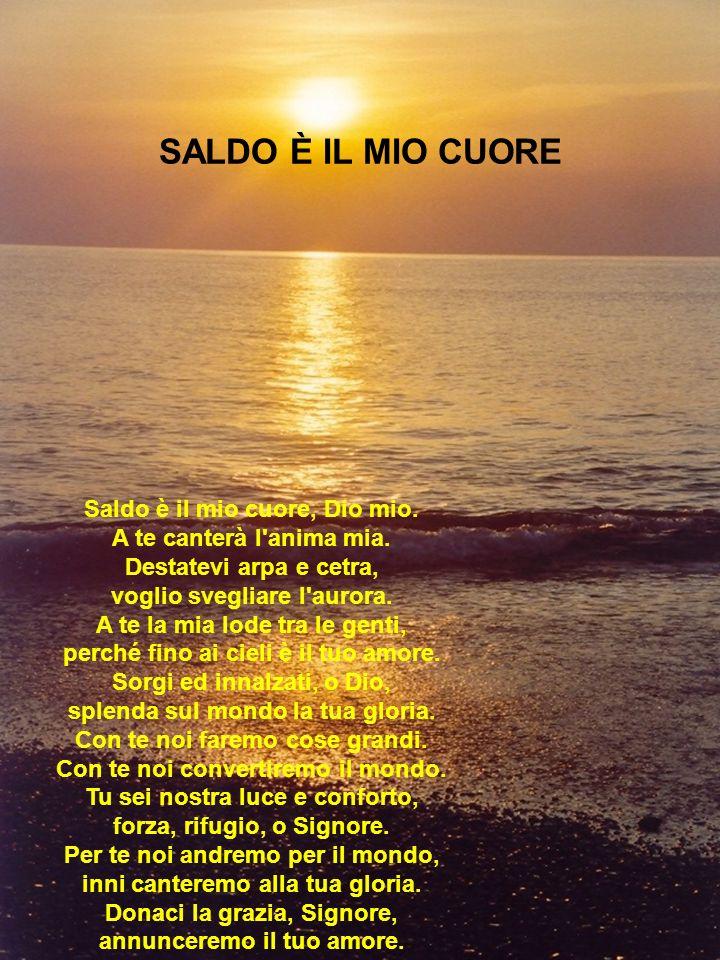 SALDO È IL MIO CUORE Saldo è il mio cuore, Dio mio. A te canterà l'anima mia. Destatevi arpa e cetra, voglio svegliare l'aurora. A te la mia lode tra