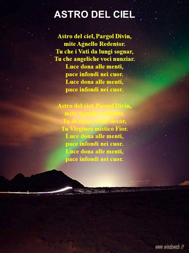 Astro del ciel, Pargol Divin, mite Agnello Redentor. Tu che i Vati da lungi sognar, Tu che angeliche voci nunziar. Luce dona alle menti, pace infondi