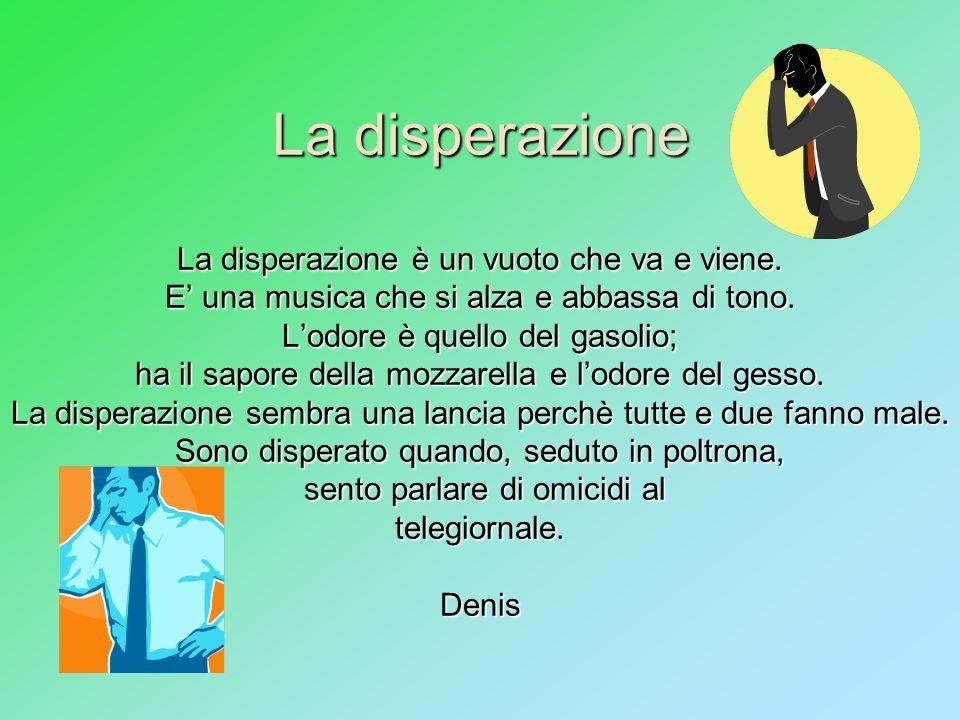 La disperazione La disperazione è un vuoto che va e viene. E una musica che si alza e abbassa di tono. Lodore è quello del gasolio; ha il sapore della