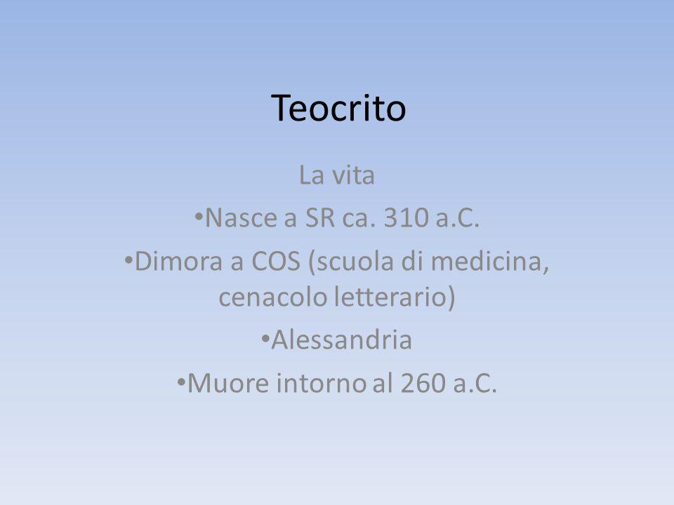 Teocrito La vita Nasce a SR ca. 310 a.C. Dimora a COS (scuola di medicina, cenacolo letterario) Alessandria Muore intorno al 260 a.C.