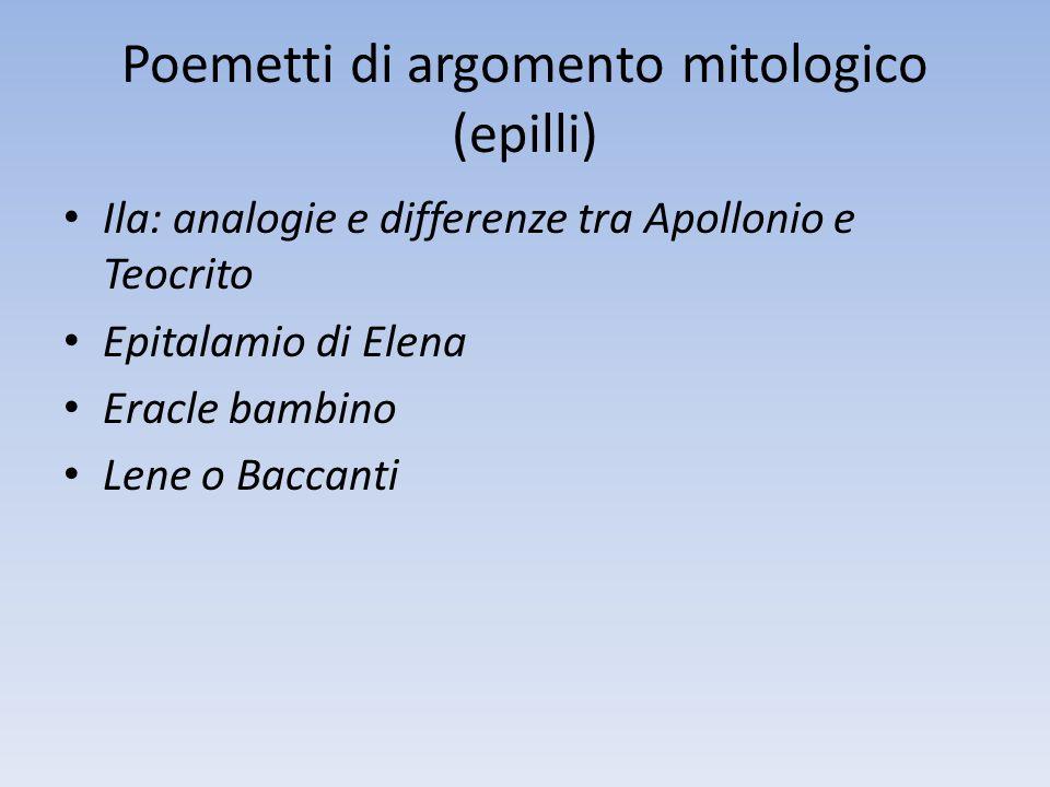 Poemetti di argomento mitologico (epilli) Ila: analogie e differenze tra Apollonio e Teocrito Epitalamio di Elena Eracle bambino Lene o Baccanti