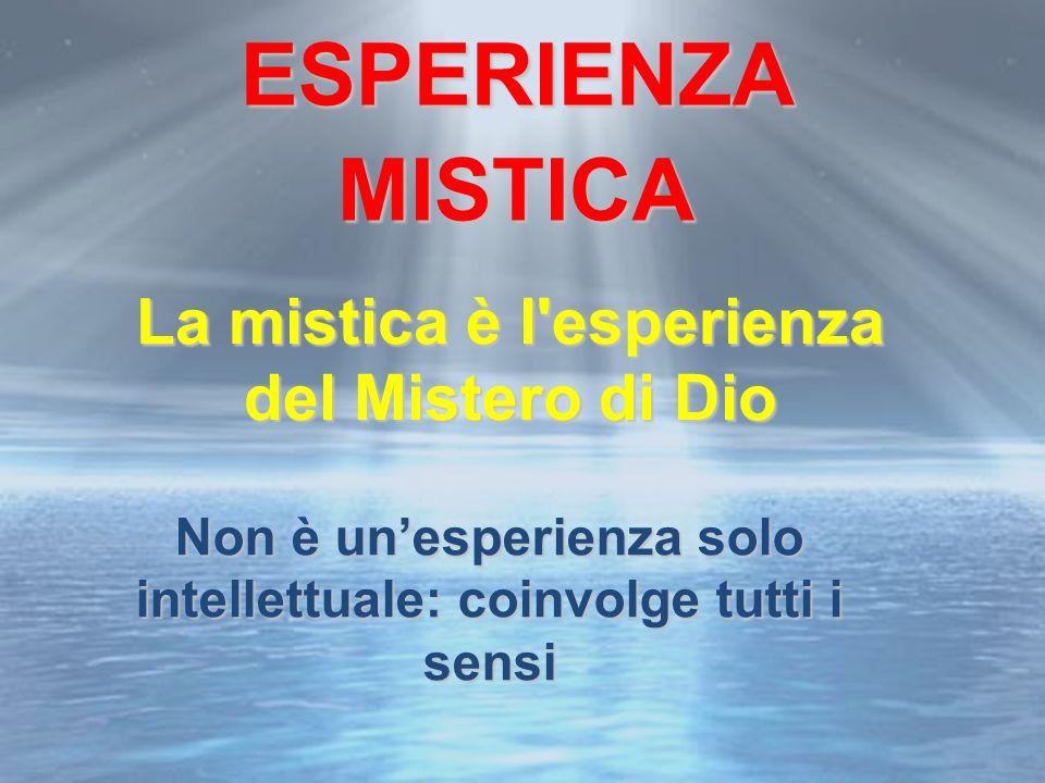 La mistica è l esperienza del Mistero di Dio Non è unesperienza solo intellettuale: coinvolge tutti i sensi ESPERIENZA MISTICA