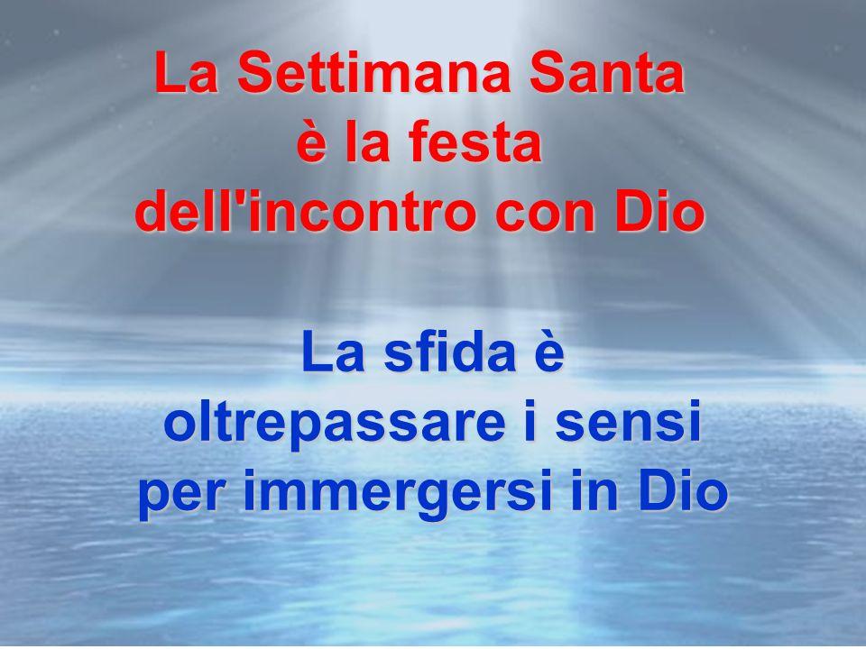 La sfida è oltrepassare i sensi per immergersi in Dio La Settimana Santa è la festa dell incontro con Dio