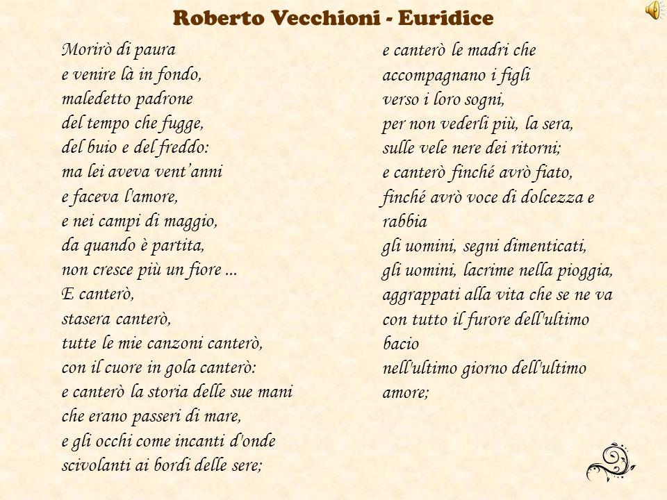 Roberto Vecchioni - Euridice Morirò di paura e venire là in fondo, maledetto padrone del tempo che fugge, del buio e del freddo: ma lei aveva ventanni