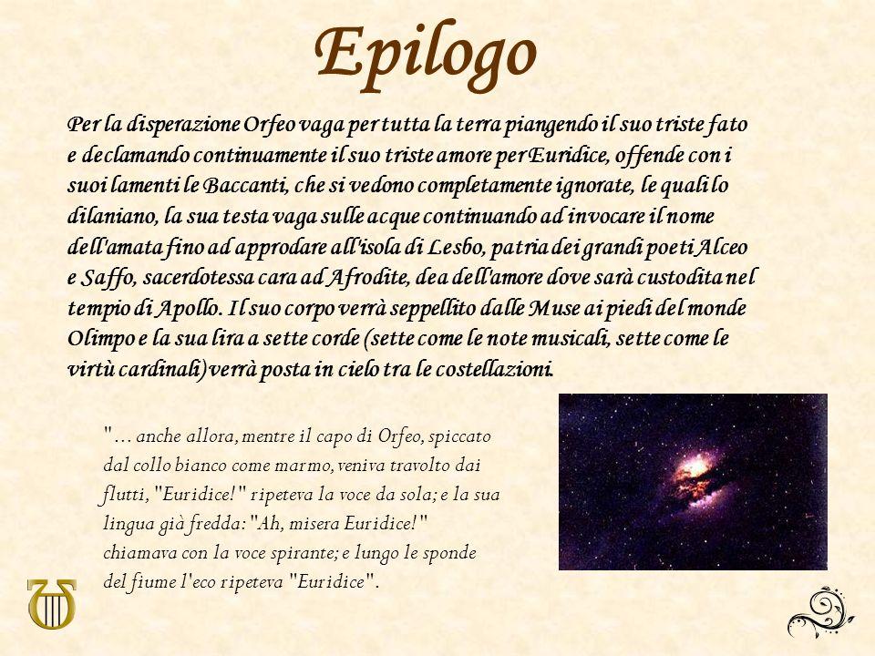 Epilogo Per la disperazione Orfeo vaga per tutta la terra piangendo il suo triste fato e declamando continuamente il suo triste amore per Euridice, of