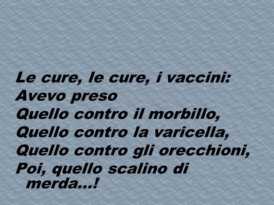 Le cure, le cure, i vaccini: Avevo preso Quello contro il morbillo, Quello contro la varicella, Quello contro gli orecchioni, Poi, quello scalino di m