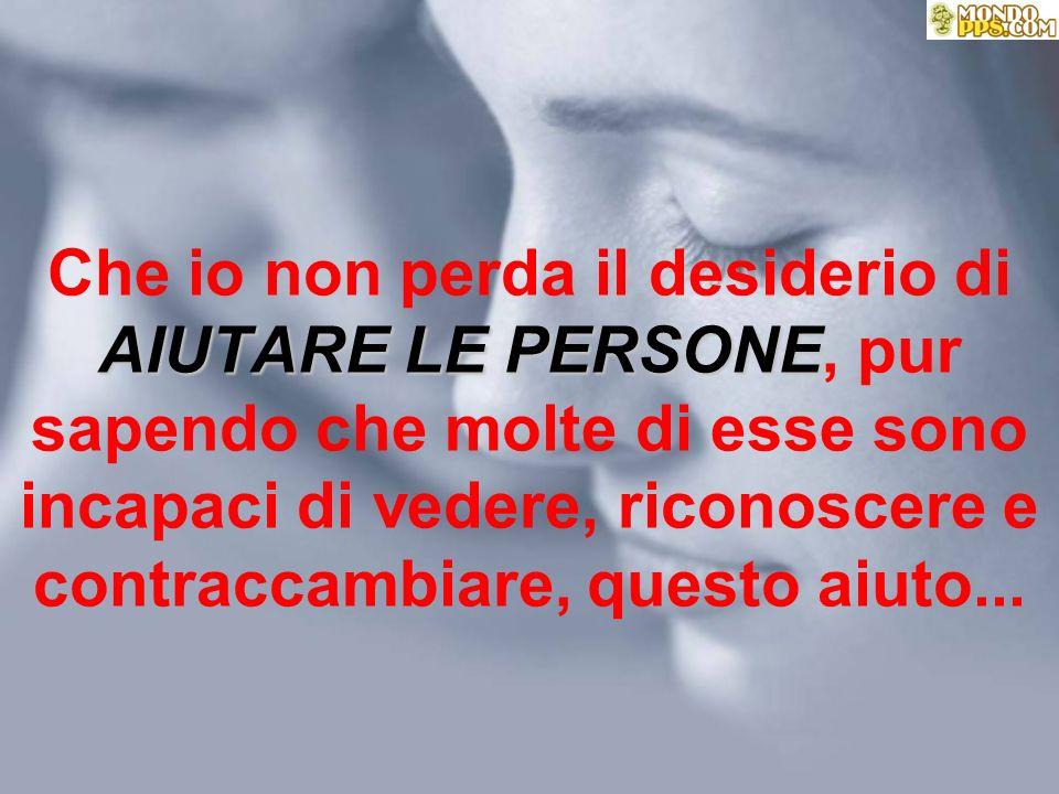 Che io non perda il desiderio di AIUTARE LE PERSONE PERSONE, pur sapendo che molte di esse sono incapaci di vedere, riconoscere e contraccambiare, questo aiuto...
