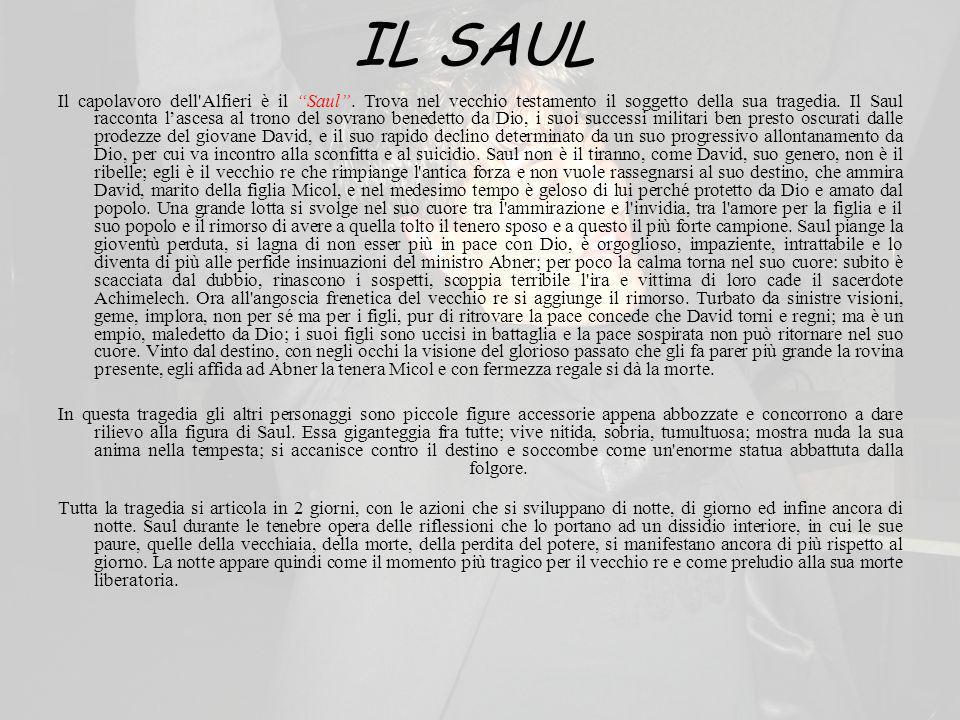 IL SAUL Il capolavoro dell'Alfieri è il Saul. Trova nel vecchio testamento il soggetto della sua tragedia. Il Saul racconta lascesa al trono del sovra