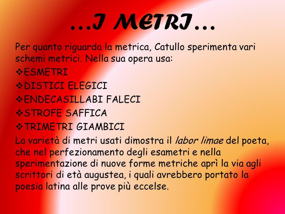 …I METRI… Per quanto riguarda la metrica, Catullo sperimenta vari schemi metrici. Nella sua opera usa: ESMETRI DISTICI ELEGICI ENDECASILLABI FALECI ST