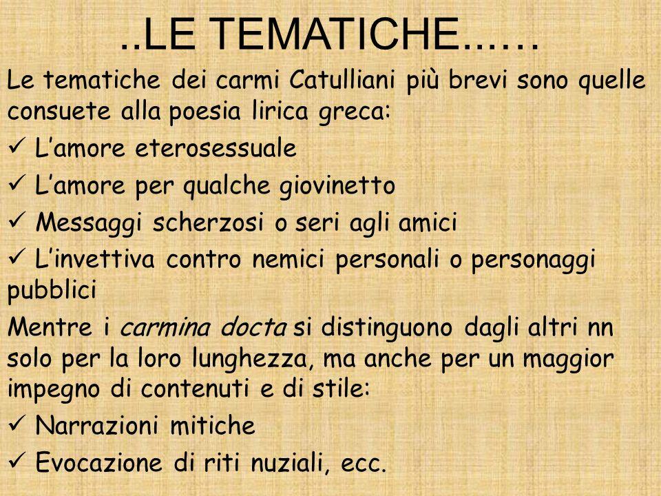 ..LE TEMATICHE...… Le tematiche dei carmi Catulliani più brevi sono quelle consuete alla poesia lirica greca: Lamore eterosessuale Lamore per qualche