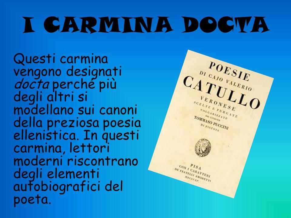 I CARMINA DOCTA Questi carmina vengono designati docta perché più degli altri si modellano sui canoni della preziosa poesia ellenistica. In questi car