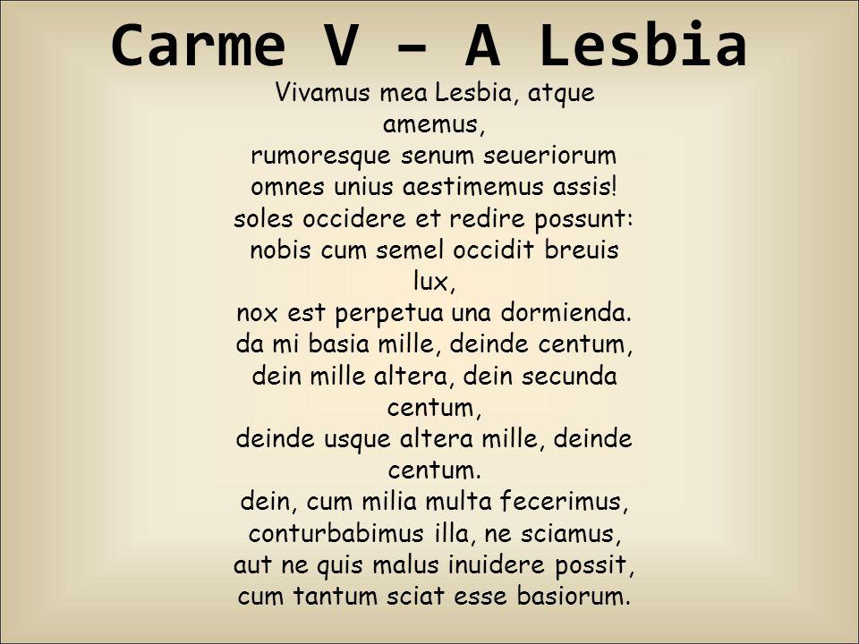 Carme V – A Lesbia Vivamus mea Lesbia, atque amemus, rumoresque senum seueriorum omnes unius aestimemus assis! soles occidere et redire possunt: nobis