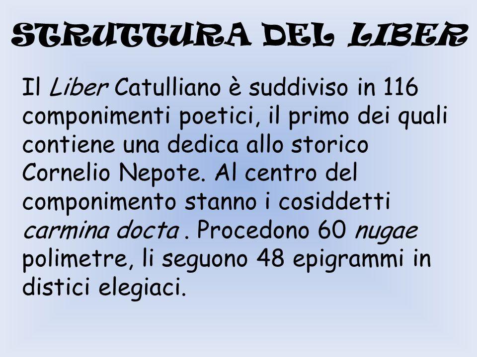STRUTTURA DEL LIBER Il Liber Catulliano è suddiviso in 116 componimenti poetici, il primo dei quali contiene una dedica allo storico Cornelio Nepote.