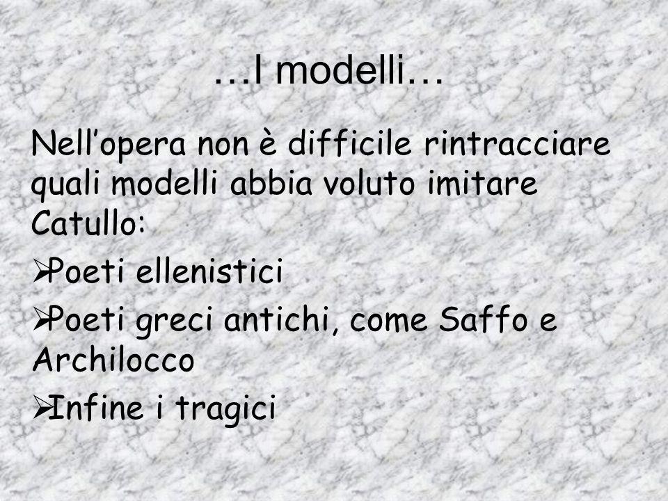 …I modelli… Nellopera non è difficile rintracciare quali modelli abbia voluto imitare Catullo: Poeti ellenistici Poeti greci antichi, come Saffo e Arc