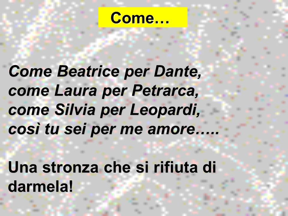 Come… Come… Come Beatrice per Dante, come Laura per Petrarca, come Silvia per Leopardi, così tu sei per me amore….. Una stronza che si rifiuta di darm