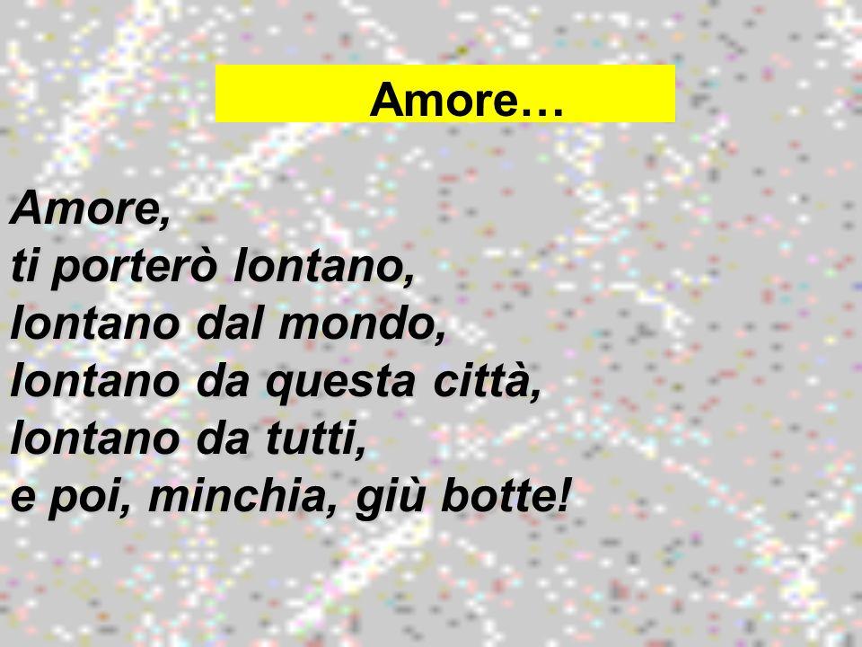Mp3Amore, ti porterò lontano, lontano dal mondo, lontano da questa città, lontano da tutti, e poi, minchia, giù botte! Amore…