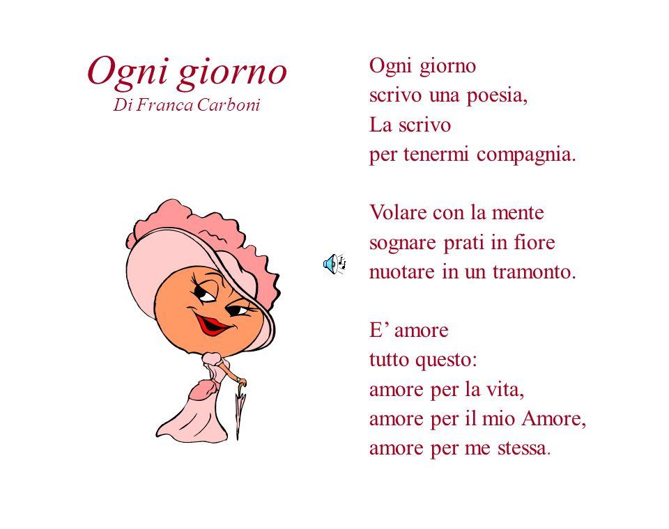 Ogni giorno Di Franca Carboni Ogni giorno scrivo una poesia, La scrivo per tenermi compagnia. Volare con la mente sognare prati in fiore nuotare in un